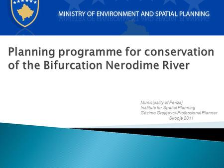 Planning programme for conservation of the Bifurcation Nerodime River Municipality of Ferizaj Institute for Spatial Planning Gëzime Grajqevci-Professional.