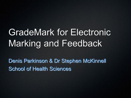 GradeMark for Electronic Marking and Feedback Denis Parkinson & Dr Stephen McKinnell School of Health Sciences.