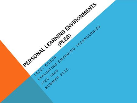 PERSONAL LEARNING ENVIRONMENTS (PLES) LACEY GOOCH EVALUATING EMERGING TECHNOLOGIES ITEC 7445 SUMMER 2015.