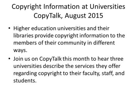 Copyright Information at Universities CopyTalk, August 2015 Higher education universities and their libraries provide copyright information to the members.