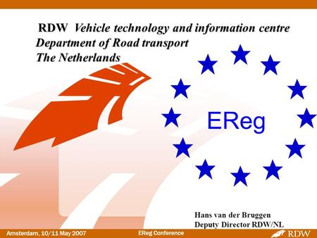 Amsterdam, 10/11 May <strong>2007</strong> EReg Conference Hans van der Bruggen Deputy Director RDW/NL EReg RDW Vehicle technology and information centre Department of.