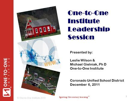 Igniting <strong>21st</strong> <strong>century</strong> learning ® ® © One-to-One Institute 2010 1 One-to-One Institute Leadership Session 1 Presented by: Leslie Wilson & Michael Gielniak,
