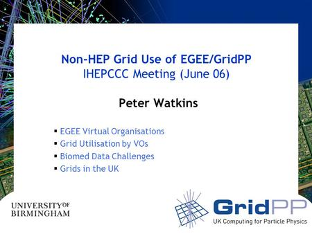 Non-HEP Grid Use of EGEE/GridPP IHEPCCC Meeting (June 06) Peter Watkins  EGEE Virtual Organisations  Grid Utilisation by VOs  Biomed Data Challenges.