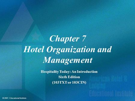 © 2007, Educational Institute Chapter 7 Hotel Organization and Management Hospitality Today: An Introduction Sixth Edition (103TXT or 103CIN)