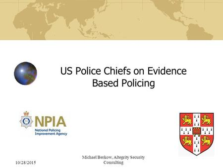 10/28/2015 Michael Berkow, Altegrity Security Consulting US Police Chiefs on Evidence Based Policing.