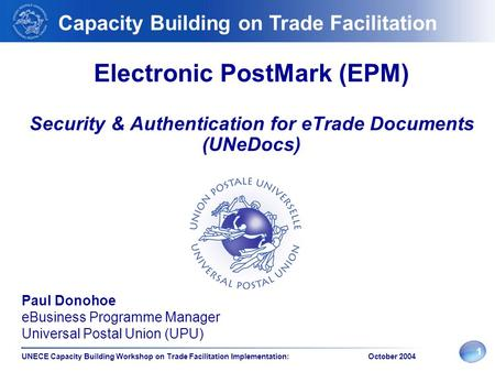 1 UNECE Capacity Building Workshop on Trade Facilitation Implementation: October 2004 Electronic PostMark (EPM) Security & Authentication for eTrade Documents.