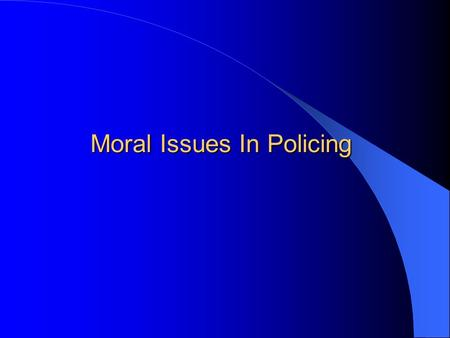 Moral Issues In Policing. Moral Issues in Policing Should police be held to the same or higher standards than other members of society? – Courage? – Fairness?