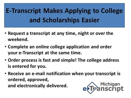 E-Transcript Makes Applying to College and Scholarships Easier Request a transcript at any time, night or over the weekend. Complete an online college.
