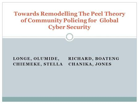 LONGE, OLUMIDE, RICHARD, BOATENG CHIEMEKE, STELLA CHANIKA, JONES Towards Remodelling The Peel Theory of Community Policing for Global Cyber Security.