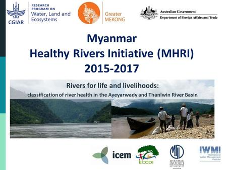 Myanmar Healthy Rivers Initiative (MHRI) 2015-2017 Rivers for life and livelihoods: classification of river health in the Ayeyarwady and Thanlwin River.