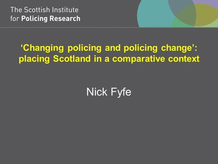 'Changing policing and policing change': placing Scotland in a comparative context Nick Fyfe.