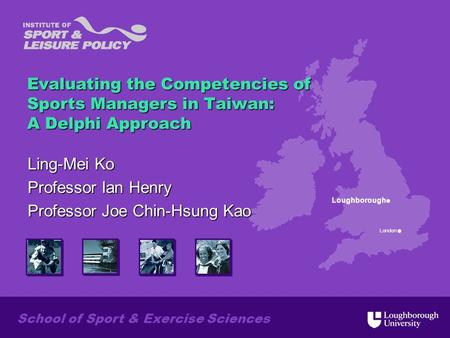 Loughborough London School of Sport & Exercise Sciences Evaluating the Competencies of Sports Managers in Taiwan: A Delphi Approach Ling-Mei Ko Professor.