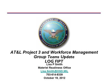 AT&L Project 3 and Workforce Management Group T eams Update LOG FIPT Lisa P Smith Materiel Readiness Office 703-614-8339 October 19,