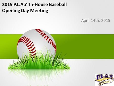2015 P.L.A.Y. In-House Baseball Opening Day Meeting April 14th, 2015.