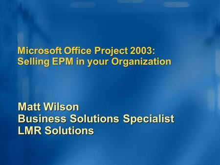 Microsoft Office Project 2003: Selling EPM in your Organization Matt Wilson Business Solutions Specialist LMR Solutions.