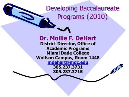Developing Baccalaureate Programs (2010) Dr. Mollie F. DeHart District Director, Office of Academic Programs Miami Dade College Wolfson Campus, Room 1448.