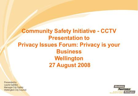 Community Safety Initiative - CCTV Presentation to Privacy Issues Forum: Privacy is your Business Wellington 27 August 2008 Presented by Laurie Gabites.