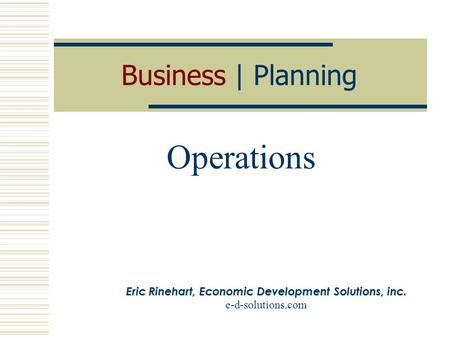 Business | Planning Operations Eric Rinehart, Economic Development Solutions, inc. e-d-solutions.com.