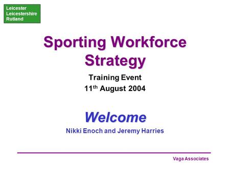Vaga Associates Leicester Leicestershire Rutland Sporting Workforce Strategy Training Event 11 th August 2004Welcome Nikki Enoch and Jeremy Harries.