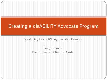 Developing Ready, Willing, and Able Partners Emily Shryock The University of Texas at Austin Creating a disABILITY Advocate Program.
