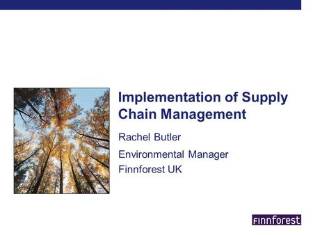 Implementation of Supply Chain Management Rachel Butler Environmental Manager Finnforest UK.