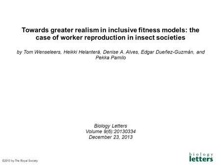 Towards greater realism in inclusive fitness models: the case of worker reproduction in insect societies by Tom Wenseleers, Heikki Helanterä, Denise A.