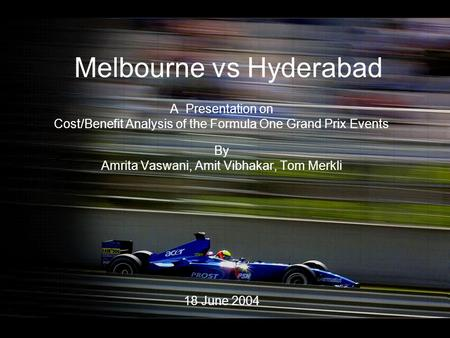 Melbourne vs Hyderabad A Presentation on Cost/Benefit Analysis of the Formula One Grand Prix Events By Amrita Vaswani, Amit Vibhakar, Tom Merkli 18 June.