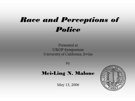 Race and Perceptions of Police Presented at UROP Symposium University of California, Irvine by Mei-Ling N. Malone May 13, 2006.