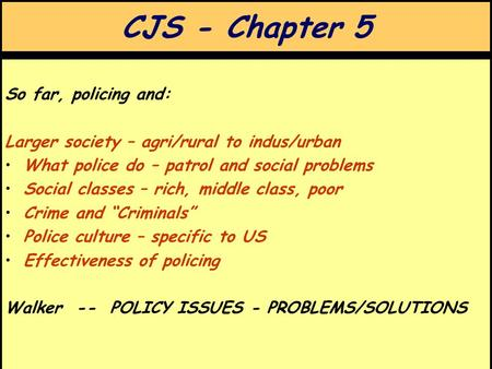 CJS - Chapter 5 So far, policing and: Larger society – agri/rural to indus/urban What police do – patrol and social problems Social classes – rich, middle.