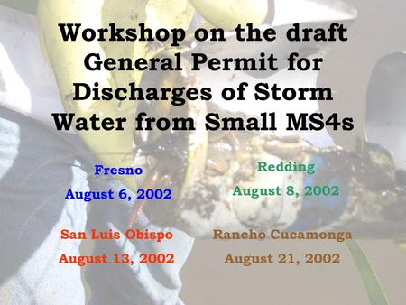 Workshop on the draft General Permit for Discharges of Storm Water from Small MS4s Fresno August 6, 2002 Redding August 8, 2002 San Luis Obispo August.