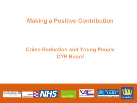 Making a Positive Contribution Crime Reduction and Young People CYP Board.