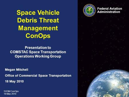 SVDM ConOps 18 May 2010 Federal Aviation Administration 0 0 Space Vehicle Debris Threat Management ConOps Presentation to COMSTAC Space Transportation.