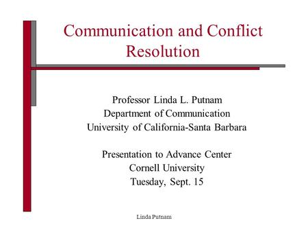 Linda Putnam Communication and Conflict Resolution Professor Linda L. Putnam Department of Communication University of California-Santa Barbara Presentation.