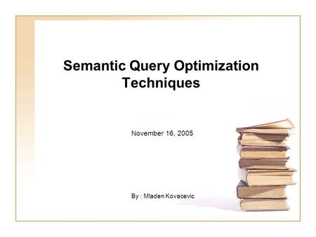 Semantic Query Optimization Techniques November 16, 2005 By : Mladen Kovacevic.