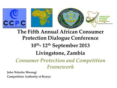 The Fifth Annual African Consumer Protection Dialogue Conference 10 th - 12 th September 2013 Livingstone, Zambia Consumer Protection and Competition Framework.