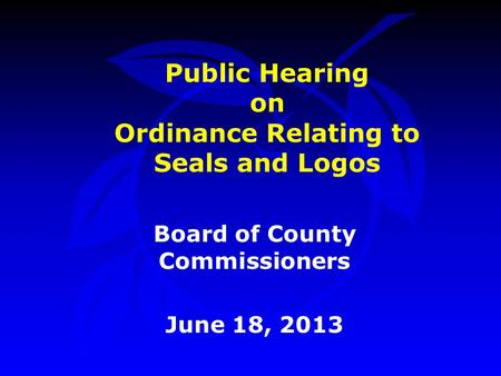 Public Hearing on Ordinance Relating to Seals and Logos Board of County Commissioners June 18, 2013.