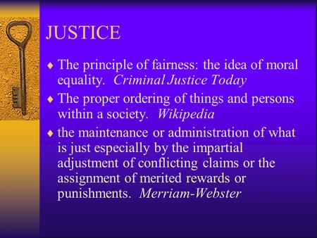JUSTICE  The principle of fairness: the idea of moral equality. Criminal Justice Today  The proper ordering of things and persons within a society.