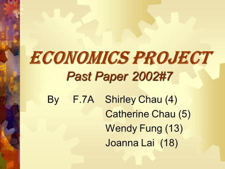 Past Paper 2002#7 ECONOMICS PROJECT Past Paper 2002#7 By F.7A Shirley Chau (4) Catherine Chau (5) Wendy Fung (13) Joanna Lai (18)