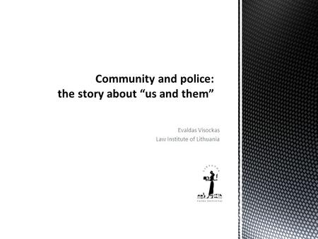 "Evaldas Visockas Law Institute of Lithuania Community and police: the story about ""us and them"""