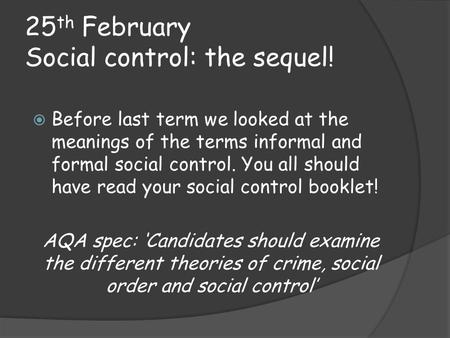 25 th February Social control: the sequel!  Before last term we looked at the meanings of the terms informal and formal social control. You all should.
