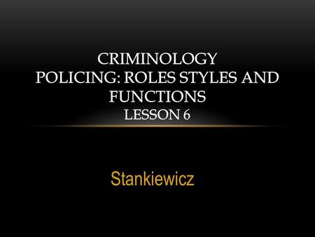 Stankiewicz. ESSENTIAL QUESTIONS What are the expectations of the police in US Society? What are the characteristics of police work? What are Wilson's.