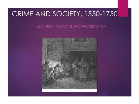 CRIME AND SOCIETY, 1550-1750 LECTURE 3: POLICING AND PROSECUTION.
