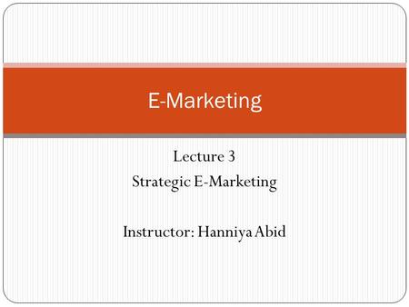 Lecture 3 Strategic E-Marketing Instructor: Hanniya Abid E-Marketing.
