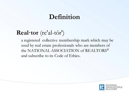 Definition Real·tor (re'al-tôr') a registered collective membership mark which may be used by real estate professionals who are members of the NATIONAL.