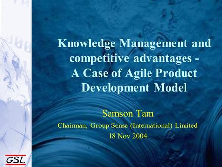 Knowledge Management and competitive advantages - A Case of Agile Product Development Model Samson Tam Chairman, Group Sense (International) Limited 18.