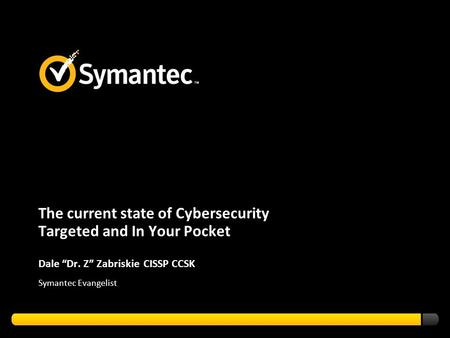 "The current state of Cybersecurity Targeted and In Your Pocket Dale ""Dr. Z"" Zabriskie CISSP CCSK Symantec Evangelist."