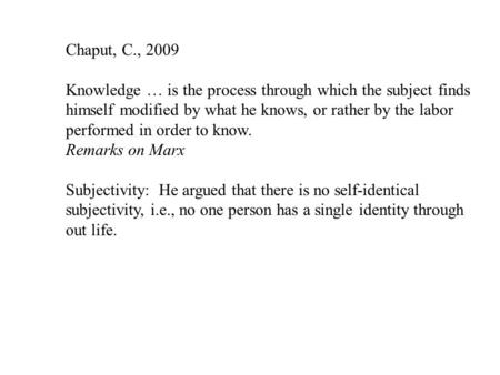 Chaput, C., 2009 Knowledge … is the process through which the subject finds himself modified by what he knows, or rather by the labor performed in order.