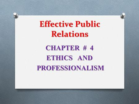 Effective Public Relations CHAPTER # 4 ETHICS AND PROFESSIONALISM PROFESSIONALISM.