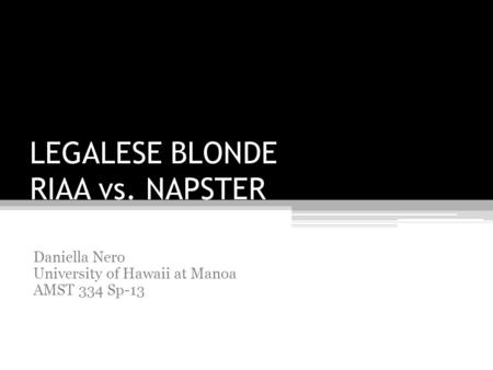 LEGALESE BLONDE RIAA vs. NAPSTER Daniella Nero University of Hawaii at Manoa AMST 334 Sp-13.