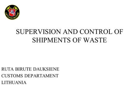 SUPERVISION AND CONTROL OF SHIPMENTS OF WASTE RUTA BIRUTE DAUKSIENE CUSTOMS DEPARTAMENT LITHUANIA.